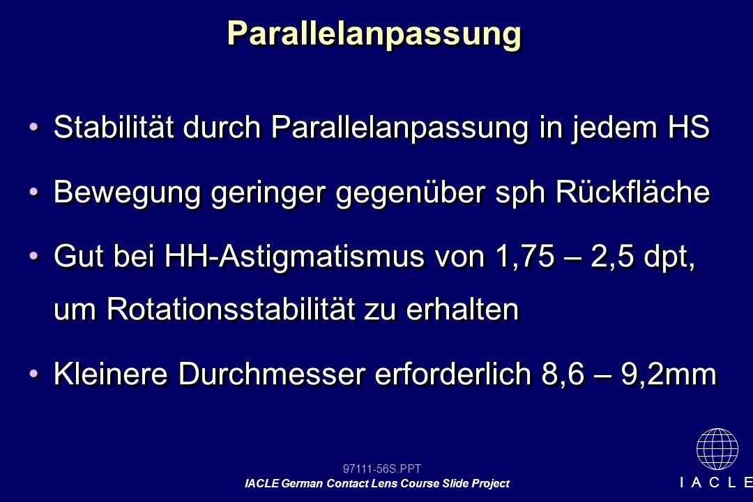 97111-56S.PPT IACLE German Contact Lens Course Slide Project I A C L E Parallelanpassung Stabilität durch Parallelanpassung in jedem HS Bewegung geringer gegenüber sph Rückfläche Gut bei HH-Astigmatismus von 1,75 – 2,5 dpt, um Rotationsstabilität zu erhalten Kleinere Durchmesser erforderlich 8,6 – 9,2mm Stabilität durch Parallelanpassung in jedem HS Bewegung geringer gegenüber sph Rückfläche Gut bei HH-Astigmatismus von 1,75 – 2,5 dpt, um Rotationsstabilität zu erhalten Kleinere Durchmesser erforderlich 8,6 – 9,2mm
