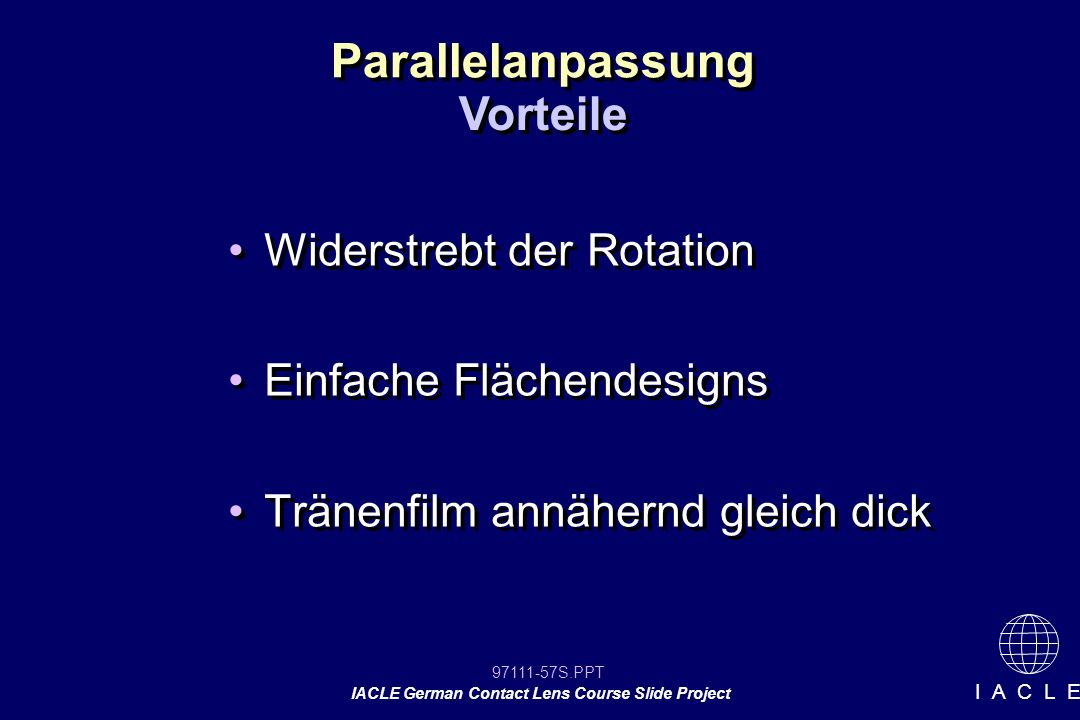 97111-57S.PPT IACLE German Contact Lens Course Slide Project I A C L E Widerstrebt der Rotation Einfache Flächendesigns Tränenfilm annähernd gleich dick Widerstrebt der Rotation Einfache Flächendesigns Tränenfilm annähernd gleich dick Parallelanpassung Vorteile