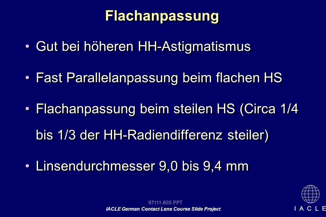 97111-60S.PPT IACLE German Contact Lens Course Slide Project I A C L E Flachanpassung Gut bei höheren HH-Astigmatismus Fast Parallelanpassung beim flachen HS Flachanpassung beim steilen HS (Circa 1/4 bis 1/3 der HH-Radiendifferenz steiler) Linsendurchmesser 9,0 bis 9,4 mm Gut bei höheren HH-Astigmatismus Fast Parallelanpassung beim flachen HS Flachanpassung beim steilen HS (Circa 1/4 bis 1/3 der HH-Radiendifferenz steiler) Linsendurchmesser 9,0 bis 9,4 mm
