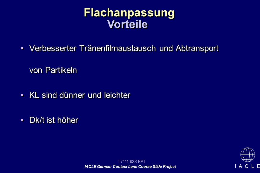 97111-62S.PPT IACLE German Contact Lens Course Slide Project I A C L E Flachanpassung Verbesserter Tränenfilmaustausch und Abtransport von Partikeln KL sind dünner und leichter Dk/t ist höher Verbesserter Tränenfilmaustausch und Abtransport von Partikeln KL sind dünner und leichter Dk/t ist höher Vorteile