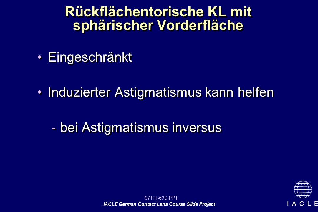 97111-63S.PPT IACLE German Contact Lens Course Slide Project I A C L E Rückflächentorische KL mit sphärischer Vorderfläche Eingeschränkt Induzierter Astigmatismus kann helfen -bei Astigmatismus inversus Eingeschränkt Induzierter Astigmatismus kann helfen -bei Astigmatismus inversus