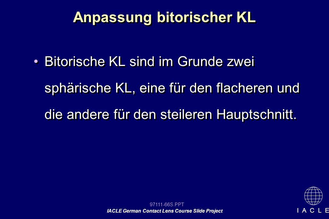 97111-66S.PPT IACLE German Contact Lens Course Slide Project I A C L E Anpassung bitorischer KL Bitorische KL sind im Grunde zwei sphärische KL, eine für den flacheren und die andere für den steileren Hauptschnitt.