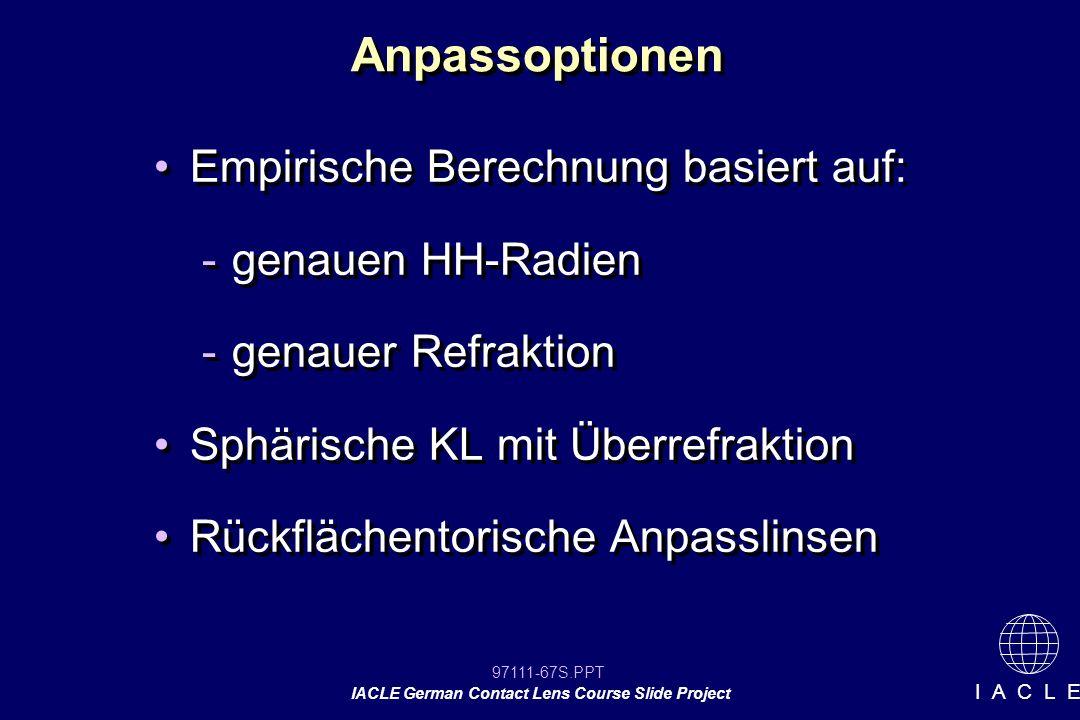 97111-67S.PPT IACLE German Contact Lens Course Slide Project I A C L E Anpassoptionen Empirische Berechnung basiert auf: -genauen HH-Radien -genauer Refraktion Sphärische KL mit Überrefraktion Rückflächentorische Anpasslinsen Empirische Berechnung basiert auf: -genauen HH-Radien -genauer Refraktion Sphärische KL mit Überrefraktion Rückflächentorische Anpasslinsen