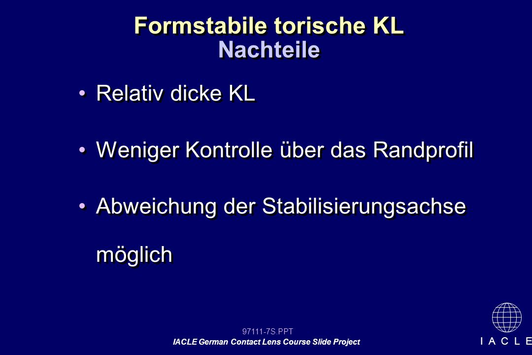 97111-48S.PPT IACLE German Contact Lens Course Slide Project I A C L E Induzierter Astigmatismus n (TF) - n (KL) n (Luft) - n (KL) 1,336 – 1,49 1,0 – 1,49 = 0,314 Induzierter Astigmatismus = 0,314 x gem.