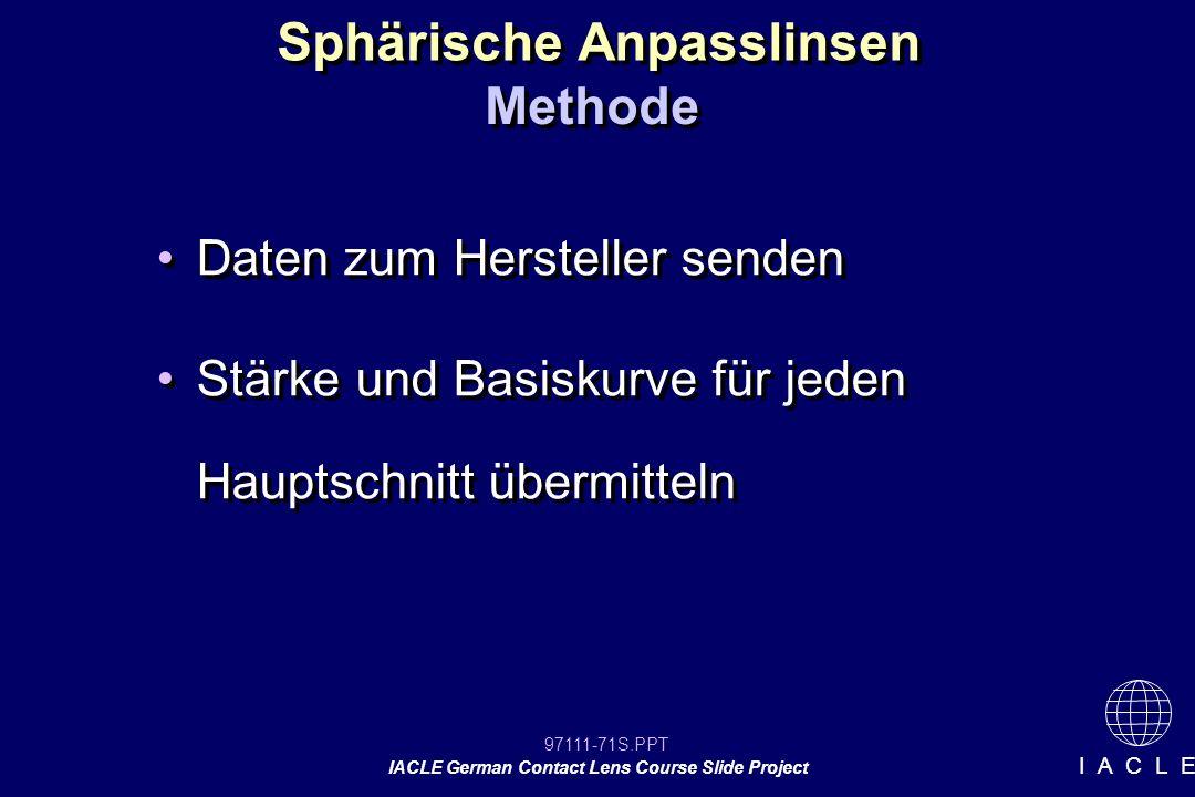 97111-71S.PPT IACLE German Contact Lens Course Slide Project I A C L E Sphärische Anpasslinsen Daten zum Hersteller senden Stärke und Basiskurve für jeden Hauptschnitt übermitteln Daten zum Hersteller senden Stärke und Basiskurve für jeden Hauptschnitt übermitteln Methode