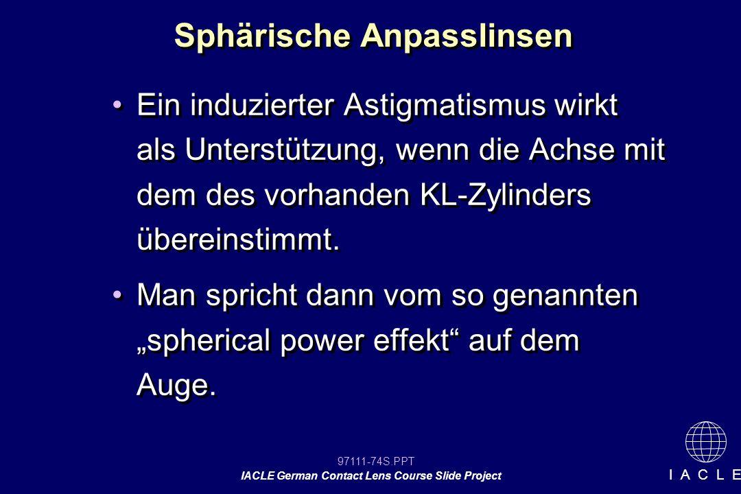 97111-74S.PPT IACLE German Contact Lens Course Slide Project I A C L E Sphärische Anpasslinsen Ein induzierter Astigmatismus wirkt als Unterstützung, wenn die Achse mit dem des vorhanden KL-Zylinders übereinstimmt.