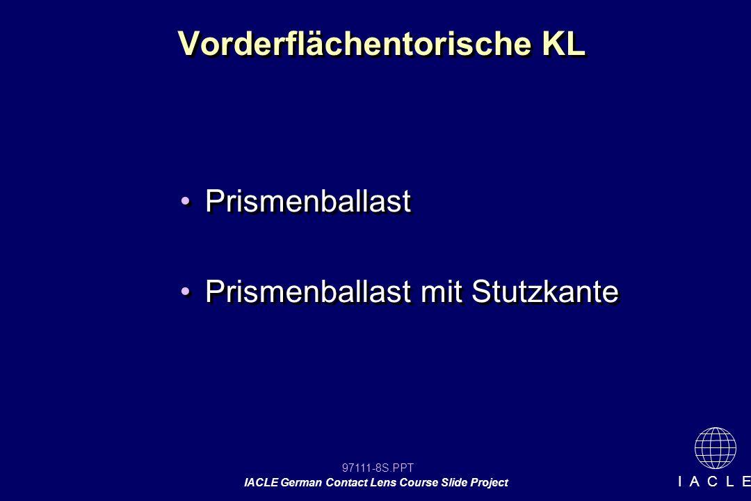 97111-29S.PPT IACLE German Contact Lens Course Slide Project I A C L E KL Bestellung Basiskurve (nach Anpasslinse richten) LARS Regel falls erforderlich (selbst oder Hersteller) Betrag des Prismenballasts angeben Basiskurve (nach Anpasslinse richten) LARS Regel falls erforderlich (selbst oder Hersteller) Betrag des Prismenballasts angeben