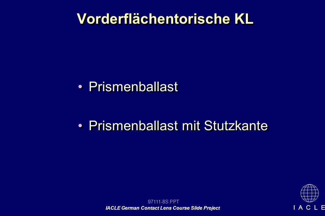97111-49S.PPT IACLE German Contact Lens Course Slide Project I A C L E Induzierter Astigmatismus HH-Radien7,50 mm A 180° 6,89 mm A 90° Basiskurve 7,50/6,89 mm sphärische Vorderfläche K (KL) = 4 dpt Induzierter Astigmatismus = -(0,456 x 4) A 180° = -1,80 dpt A 180° HH-Radien7,50 mm A 180° 6,89 mm A 90° Basiskurve 7,50/6,89 mm sphärische Vorderfläche K (KL) = 4 dpt Induzierter Astigmatismus = -(0,456 x 4) A 180° = -1,80 dpt A 180° Beispiel