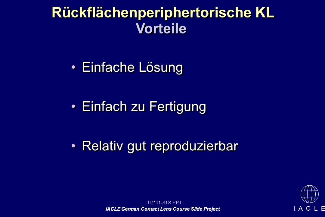 97111-81S.PPT IACLE German Contact Lens Course Slide Project I A C L E Rückflächenperiphertorische KL Einfache Lösung Einfach zu Fertigung Relativ gut reproduzierbar Einfache Lösung Einfach zu Fertigung Relativ gut reproduzierbar Vorteile