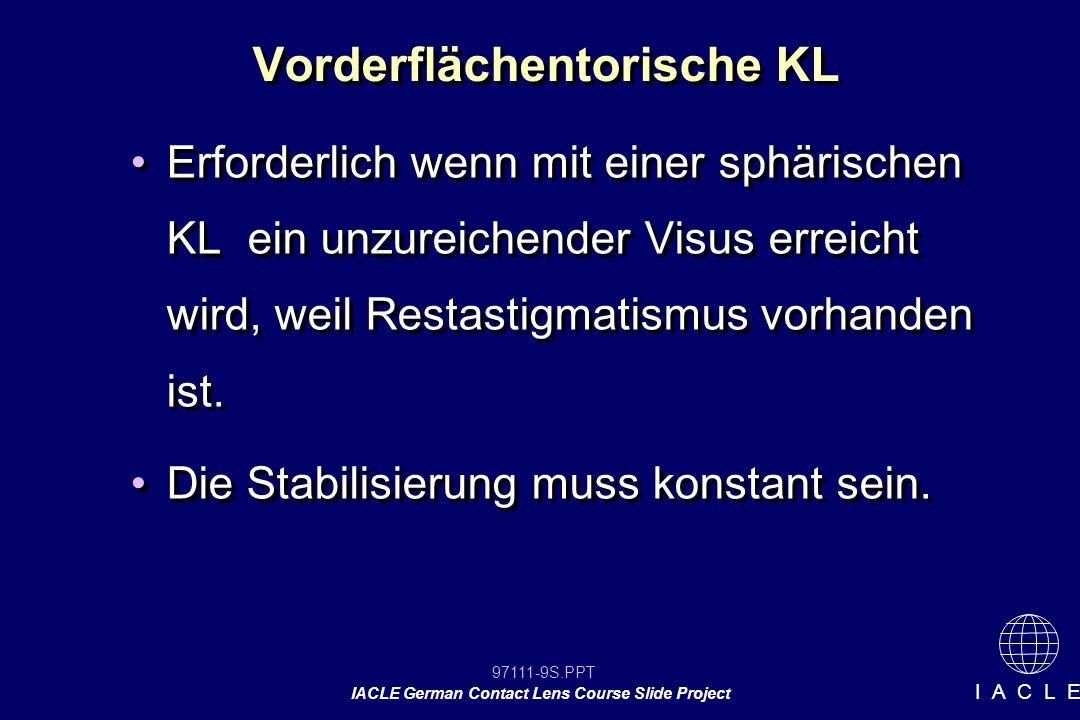 97111-9S.PPT IACLE German Contact Lens Course Slide Project I A C L E Vorderflächentorische KL Erforderlich wenn mit einer sphärischen KL ein unzureichender Visus erreicht wird, weil Restastigmatismus vorhanden ist.