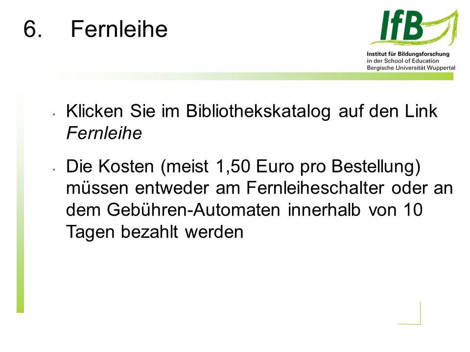6.Fernleihe Klicken Sie im Bibliothekskatalog auf den Link Fernleihe Die Kosten (meist 1,50 Euro pro Bestellung) müssen entweder am Fernleiheschalter oder an dem Gebühren-Automaten innerhalb von 10 Tagen bezahlt werden
