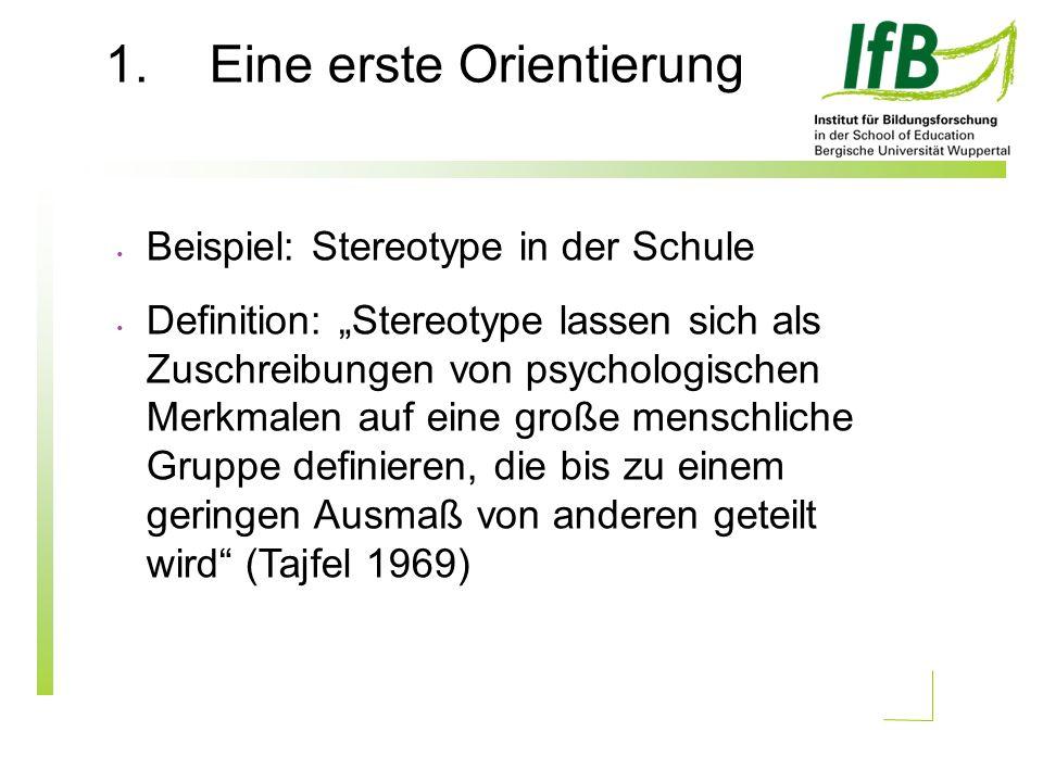 1.Eine erste Orientierung Beispiel: Stereotype in der Schule Definition: Stereotype lassen sich als Zuschreibungen von psychologischen Merkmalen auf eine große menschliche Gruppe definieren, die bis zu einem geringen Ausmaß von anderen geteilt wird (Tajfel 1969)