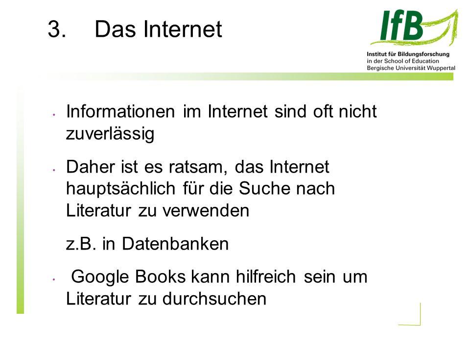 3.Das Internet Informationen im Internet sind oft nicht zuverlässig Daher ist es ratsam, das Internet hauptsächlich für die Suche nach Literatur zu verwenden z.B.