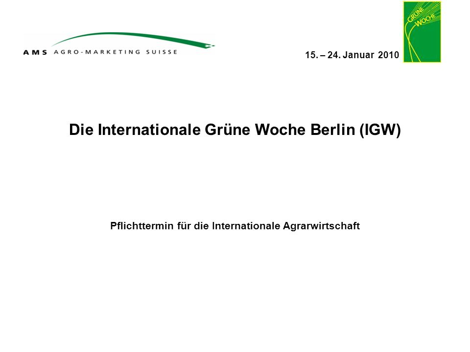 15. – 24. Januar 2010 Die Internationale Grüne Woche Berlin (IGW) Pflichttermin für die Internationale Agrarwirtschaft