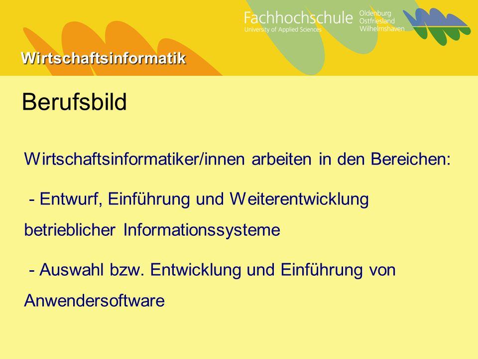 Wirtschaftsinformatik Berufsbild Wirtschaftsinformatiker/innen arbeiten in den Bereichen: - Entwurf, Einführung und Weiterentwicklung betrieblicher Informationssysteme - Auswahl bzw.