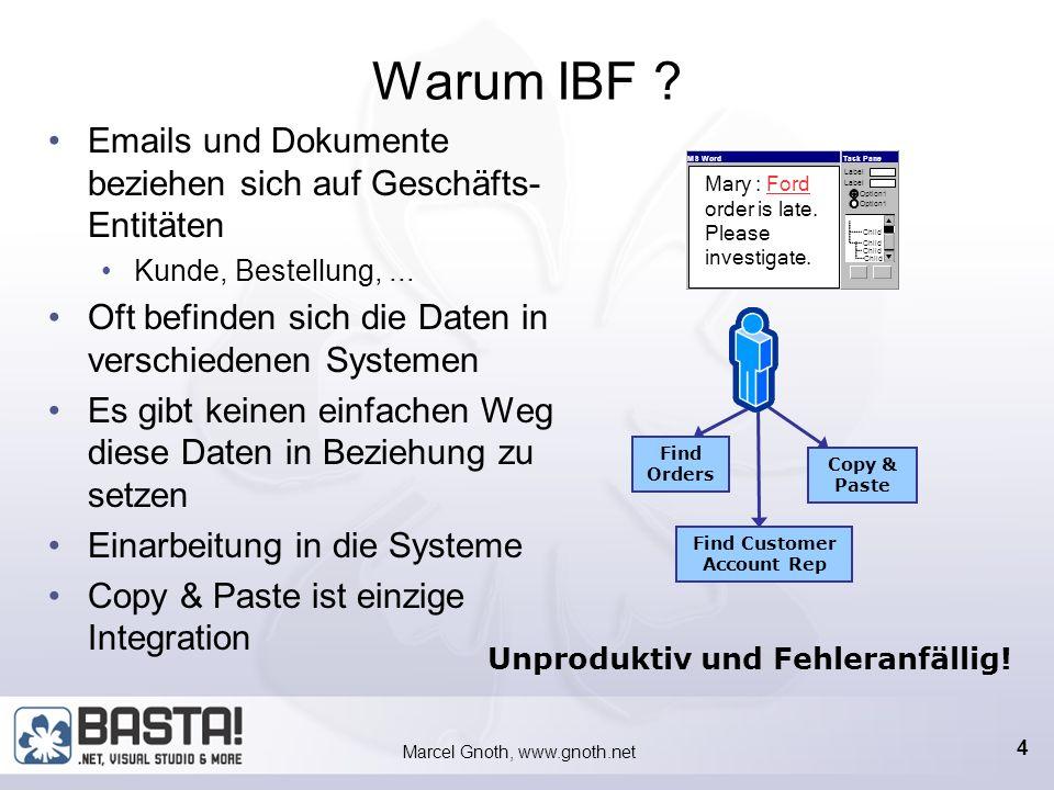 Marcel Gnoth, www.gnoth.net 14 Vorgehen bei IBF Programmierung 1.Gründliche Planung (Use Cases) 2.Definition von Artefakten und Entitäten 1.Ansichten (View) der Entitäten (Geschäftsobjekte) 2.Referenzen (Reference) für Zugriff auf Entitäten 3.Beziehungen (RelationShip) zwischen Entitäten 4.Operationen (Operation) 3.Webservices Nach Möglichkeit an IBF angepasst 4.Metadaten mit VS 2003 erstellen, Designer + Wizards 5.SmartTag mit VS 2003 programmieren 6.GUI entwickeln (UserControls, WinForms) nicht zwingend