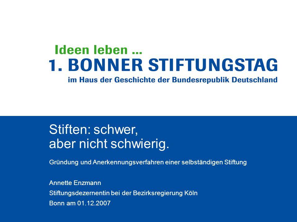 Stiften: schwer, aber nicht schwierig. Gründung und Anerkennungsverfahren einer selbständigen Stiftung Annette Enzmann Stiftungsdezernentin bei der Be