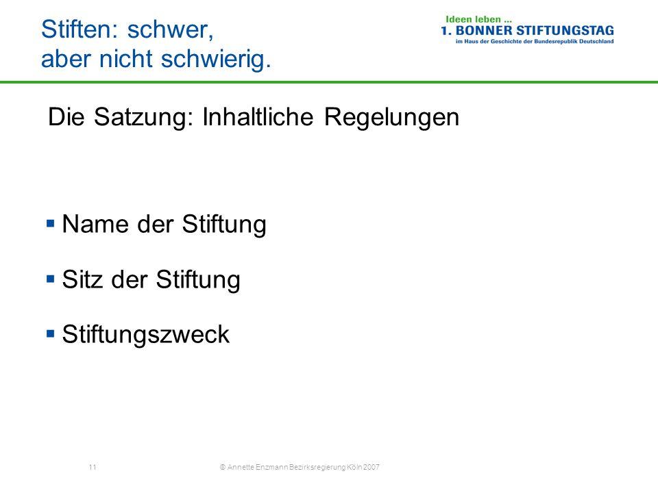 11 © Annette Enzmann Bezirksregierung Köln 2007 Stiften: schwer, aber nicht schwierig. Die Satzung: Inhaltliche Regelungen Name der Stiftung Sitz der