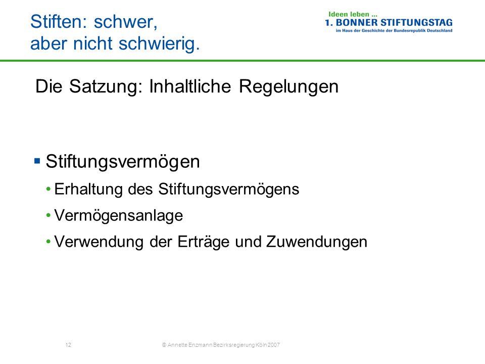 12 © Annette Enzmann Bezirksregierung Köln 2007 Stiften: schwer, aber nicht schwierig. Die Satzung: Inhaltliche Regelungen Stiftungsvermögen Erhaltung