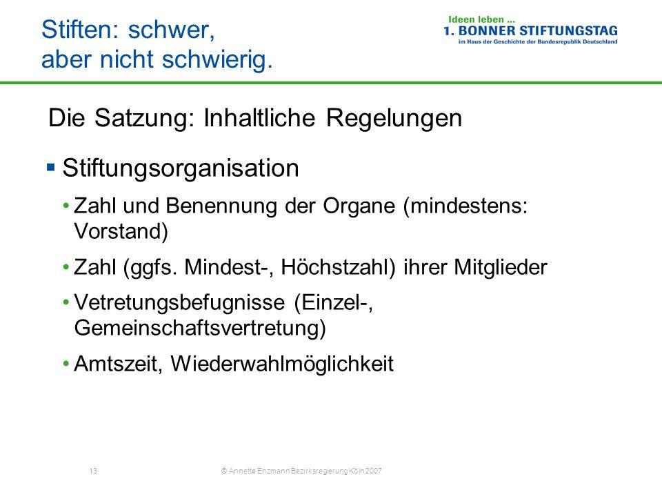 13 © Annette Enzmann Bezirksregierung Köln 2007 Stiften: schwer, aber nicht schwierig. Die Satzung: Inhaltliche Regelungen Stiftungsorganisation Zahl