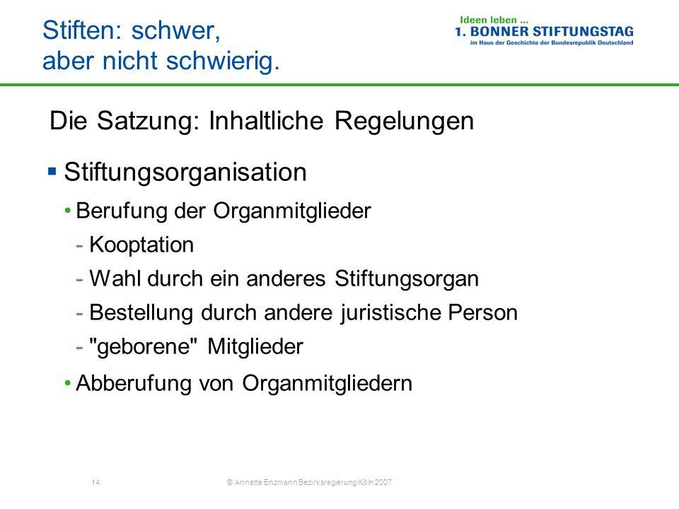 14 © Annette Enzmann Bezirksregierung Köln 2007 Stiften: schwer, aber nicht schwierig. Die Satzung: Inhaltliche Regelungen Stiftungsorganisation Beruf