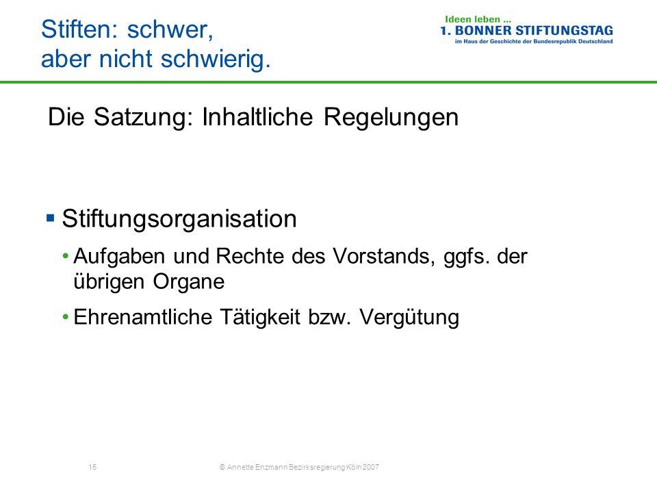 15 © Annette Enzmann Bezirksregierung Köln 2007 Stiften: schwer, aber nicht schwierig. Die Satzung: Inhaltliche Regelungen Stiftungsorganisation Aufga