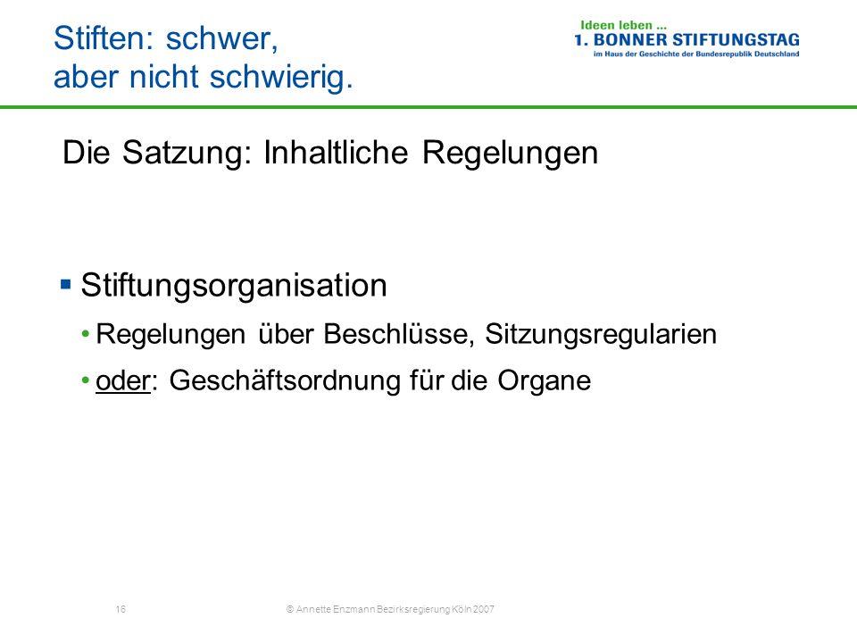 16 © Annette Enzmann Bezirksregierung Köln 2007 Stiften: schwer, aber nicht schwierig. Die Satzung: Inhaltliche Regelungen Stiftungsorganisation Regel