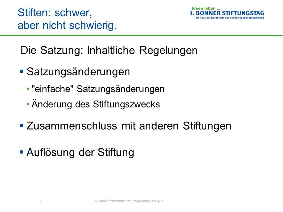 17 © Annette Enzmann Bezirksregierung Köln 2007 Stiften: schwer, aber nicht schwierig. Die Satzung: Inhaltliche Regelungen Satzungsänderungen