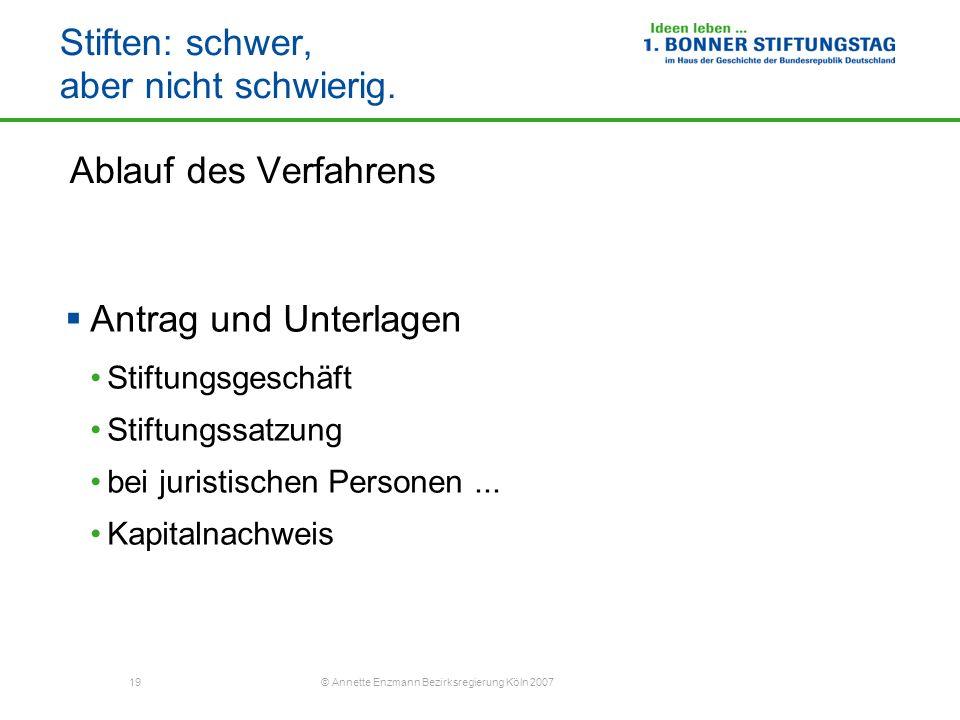 19 © Annette Enzmann Bezirksregierung Köln 2007 Stiften: schwer, aber nicht schwierig. Ablauf des Verfahrens Antrag und Unterlagen Stiftungsgeschäft S