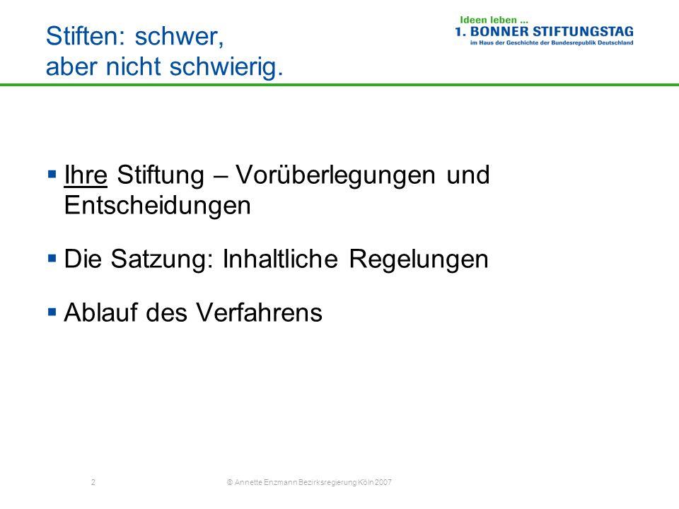 2 © Annette Enzmann Bezirksregierung Köln 2007 Stiften: schwer, aber nicht schwierig. Ihre Stiftung – Vorüberlegungen und Entscheidungen Die Satzung: