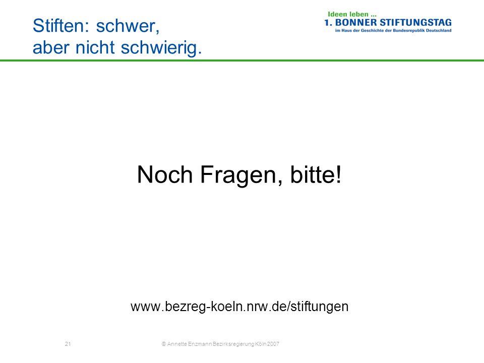 21 © Annette Enzmann Bezirksregierung Köln 2007 Stiften: schwer, aber nicht schwierig. Noch Fragen, bitte! www.bezreg-koeln.nrw.de/stiftungen