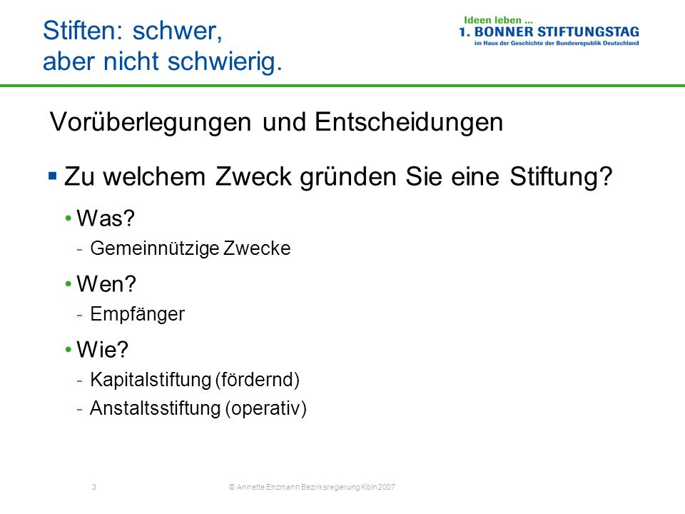 3 © Annette Enzmann Bezirksregierung Köln 2007 Stiften: schwer, aber nicht schwierig. Vorüberlegungen und Entscheidungen Zu welchem Zweck gründen Sie