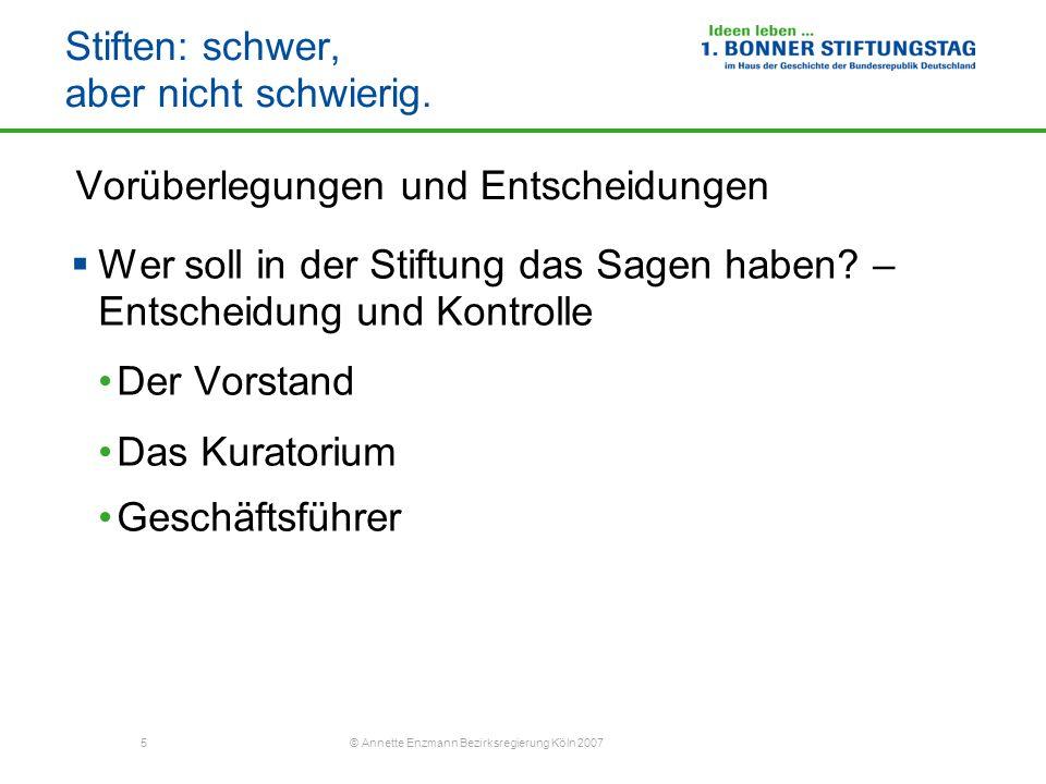 5 © Annette Enzmann Bezirksregierung Köln 2007 Stiften: schwer, aber nicht schwierig. Vorüberlegungen und Entscheidungen Wer soll in der Stiftung das