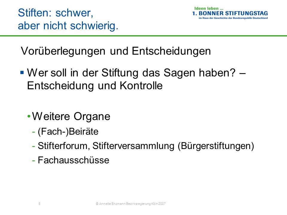 6 © Annette Enzmann Bezirksregierung Köln 2007 Stiften: schwer, aber nicht schwierig. Vorüberlegungen und Entscheidungen Wer soll in der Stiftung das