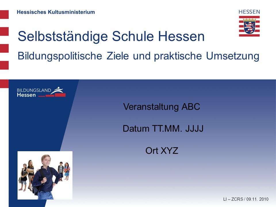 LI – ZCRS / 09.11. 2010 Selbstständige Schule Hessen Veranstaltung ABC Datum TT.MM. JJJJ Ort XYZ Bildungspolitische Ziele und praktische Umsetzung