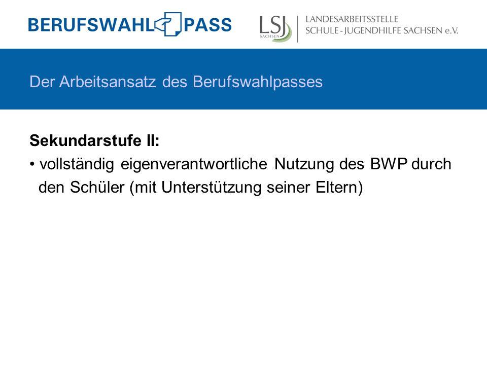 Sekundarstufe II: vollständig eigenverantwortliche Nutzung des BWP durch den Schüler (mit Unterstützung seiner Eltern) Der Arbeitsansatz des Berufswahlpasses