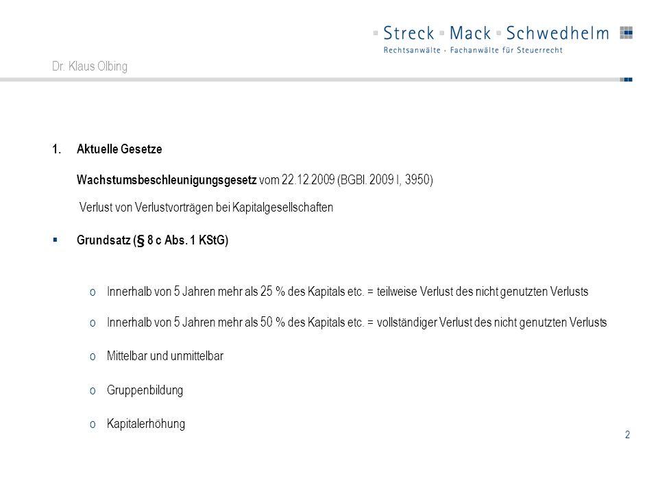 2 Dr. Klaus Olbing 1.Aktuelle Gesetze Wachstumsbeschleunigungsgesetz vom 22.12.2009 (BGBl. 2009 I, 3950) Verlust von Verlustvorträgen bei Kapitalgesel