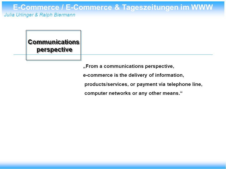 E-Commerce / E-Commerce & Tageszeitungen im WWW Julia Urlinger & Ralph Biermann From a communications perspective, e-commerce is the delivery of information, products/services, or payment via telephone line, computer networks or any other means.