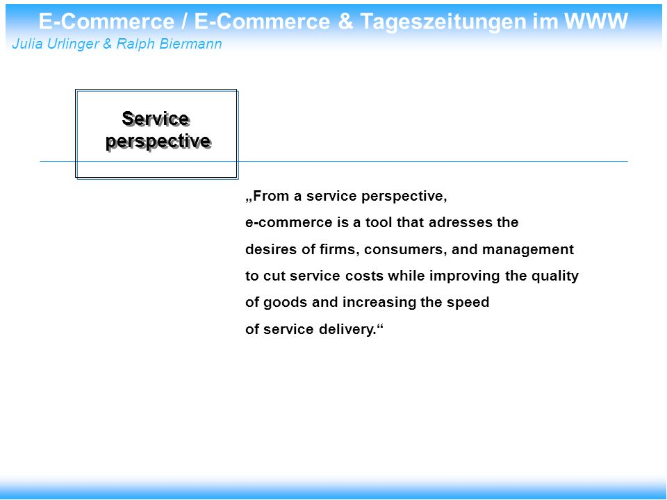 E-Commerce / E-Commerce & Tageszeitungen im WWW Julia Urlinger & Ralph Biermann Service perspective Service perspective From a service perspective, e-commerce is a tool that adresses the desires of firms, consumers, and management to cut service costs while improving the quality of goods and increasing the speed of service delivery.