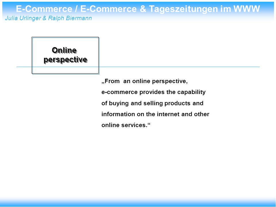 E-Commerce / E-Commerce & Tageszeitungen im WWW Julia Urlinger & Ralph Biermann Online perspective Online perspective From an online perspective, e-commerce provides the capability of buying and selling products and information on the internet and other online services.