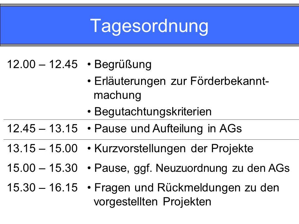 Tagesordnung 12.00 – 12.45 Begrüßung Erläuterungen zur Förderbekannt- machung Begutachtungskriterien 12.45 – 13.15 Pause und Aufteilung in AGs 13.15 – 15.00 15.00 – 15.30 15.30 – 16.15 Kurzvorstellungen der Projekte Pause, ggf.