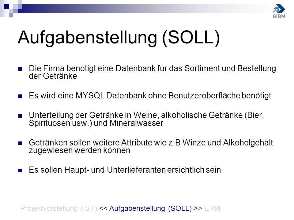Aufgabenstellung (SOLL) Die Firma benötigt eine Datenbank für das Sortiment und Bestellung der Getränke Es wird eine MYSQL Datenbank ohne Benutzerober
