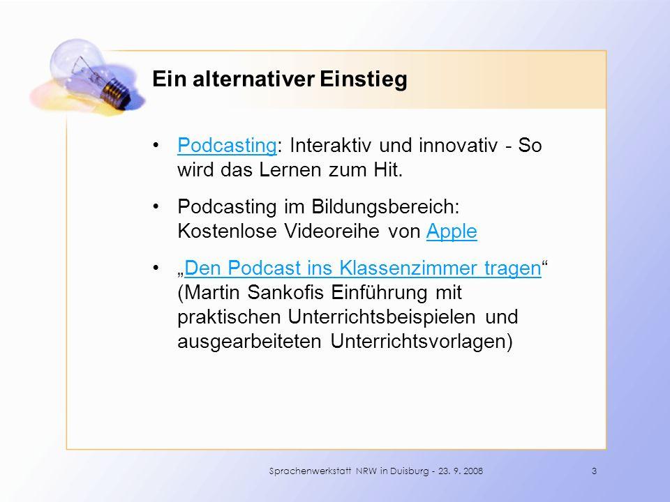 Ein alternativer Einstieg Podcasting: Interaktiv und innovativ - So wird das Lernen zum Hit.Podcasting Podcasting im Bildungsbereich: Kostenlose Videoreihe von AppleApple Den Podcast ins Klassenzimmer tragen (Martin Sankofis Einführung mit praktischen Unterrichtsbeispielen und ausgearbeiteten Unterrichtsvorlagen)Den Podcast ins Klassenzimmer tragen 3Sprachenwerkstatt NRW in Duisburg - 23.