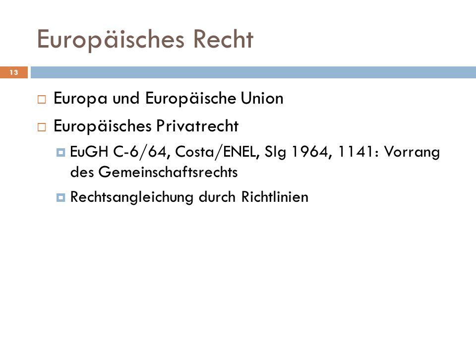 Europäisches Recht Europa und Europäische Union Europäisches Privatrecht EuGH C-6/64, Costa/ENEL, Slg 1964, 1141: Vorrang des Gemeinschaftsrechts Rech