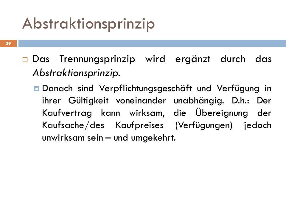 Abstraktionsprinzip Das Trennungsprinzip wird ergänzt durch das Abstraktionsprinzip. Danach sind Verpflichtungsgeschäft und Verfügung in ihrer Gültigk