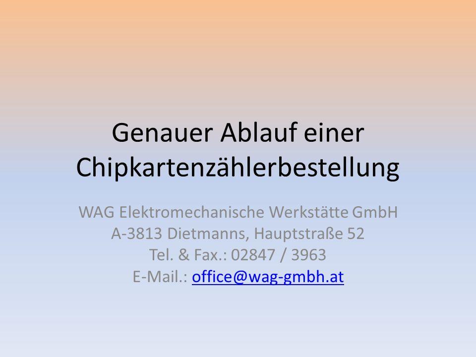 Genauer Ablauf einer Chipkartenzählerbestellung WAG Elektromechanische Werkstätte GmbH A-3813 Dietmanns, Hauptstraße 52 Tel.
