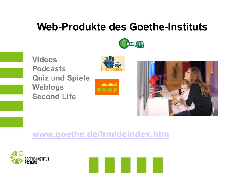 Web-Produkte des Goethe-Instituts Videos Podcasts Quiz und Spiele Weblogs Second Life www.goethe.de/frm/deindex.htm