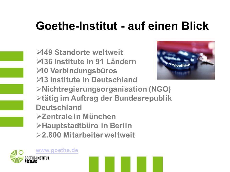 Goethe-Institut - auf einen Blick 149 Standorte weltweit 136 Institute in 91 Ländern 10 Verbindungsbüros 13 Institute in Deutschland Nichtregierungsor