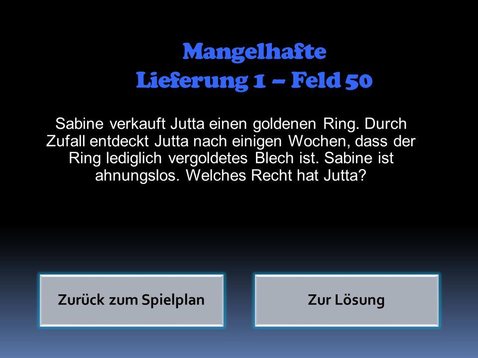 Mangelhafte Lieferung 1 – Feld 50 Zurück zum SpielplanZur Lösung Sabine verkauft Jutta einen goldenen Ring. Durch Zufall entdeckt Jutta nach einigen W