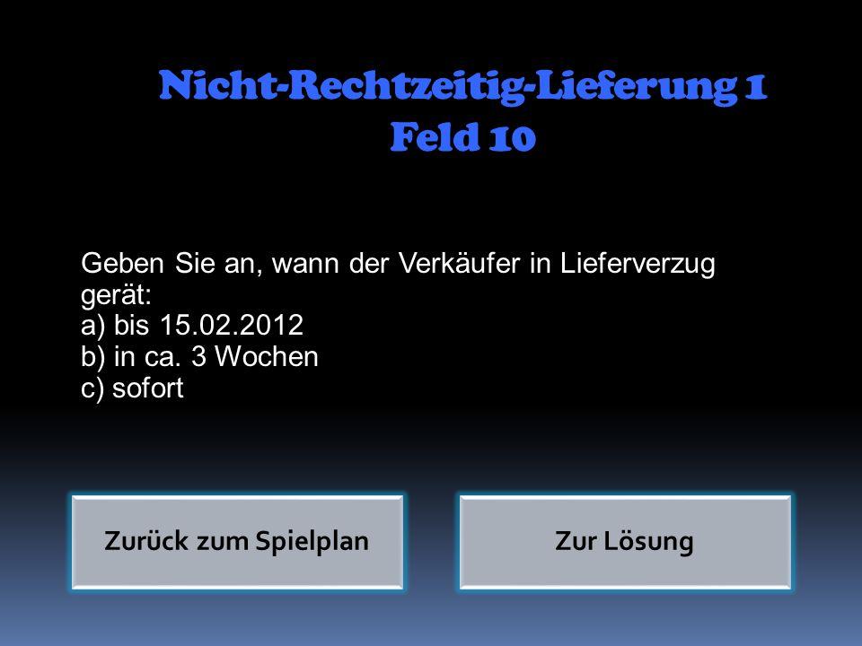 Nicht-Rechtzeitig-Lieferung 1 Feld 10 Geben Sie an, wann der Verkäufer in Lieferverzug gerät: a) bis 15.02.2012 b) in ca. 3 Wochen c) sofort Zurück zu